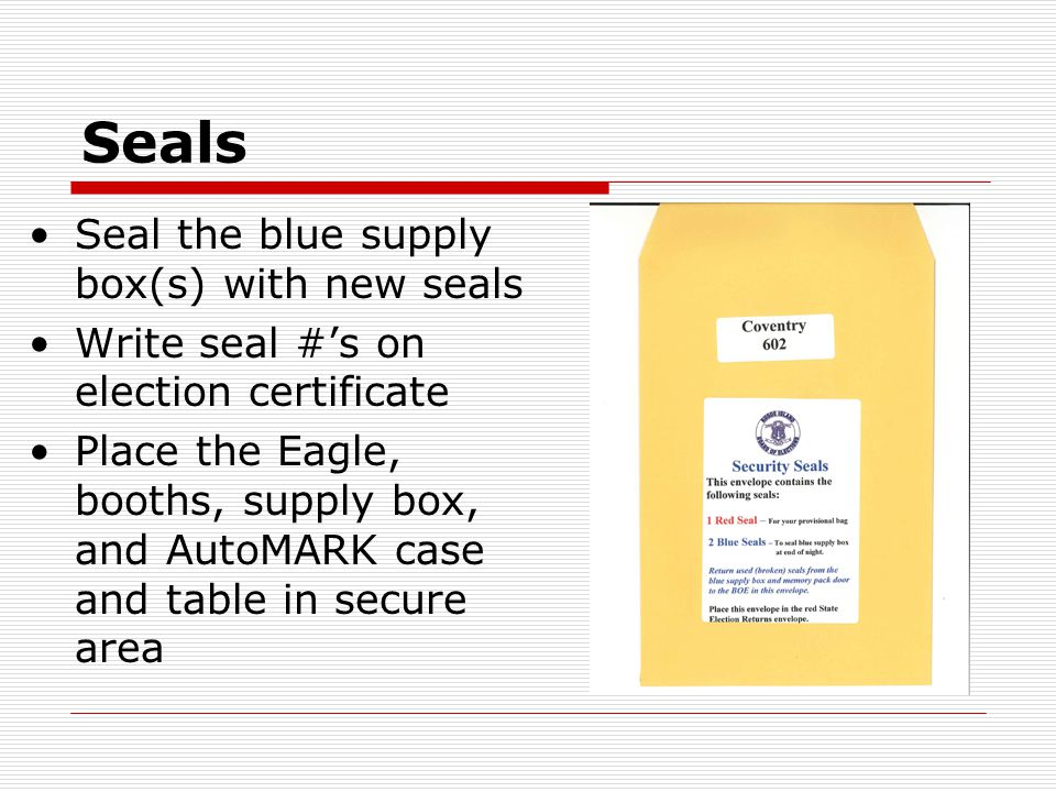 Seals Seal the blue supply box(s) with new seals Write seal #'s on election certificate Place the Eagle, booths, supply box, and AutoMARK case and table in secure area