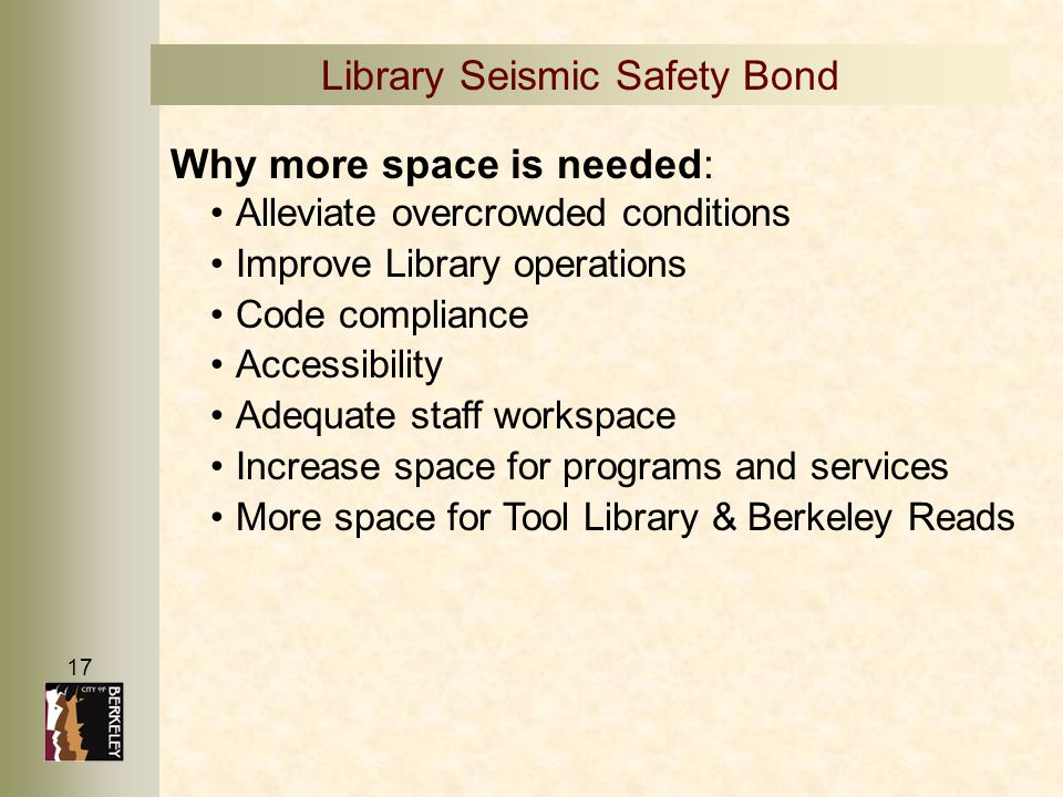 17 Library Seismic Safety Bond Why more space is needed: Alleviate overcrowded conditions Improve Library operations Code compliance Accessibility Ade