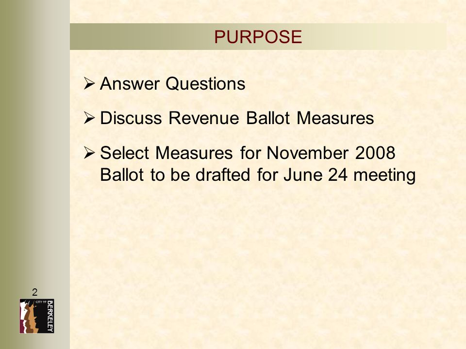 2   Answer Questions   Discuss Revenue Ballot Measures   Select Measures for November 2008 Ballot to be drafted for June 24 meeting PURPOSE