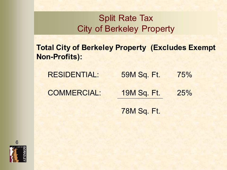6 Split Rate Tax City of Berkeley Property Total City of Berkeley Property (Excludes Exempt Non-Profits): RESIDENTIAL:59M Sq. Ft.75% COMMERCIAL:19M Sq