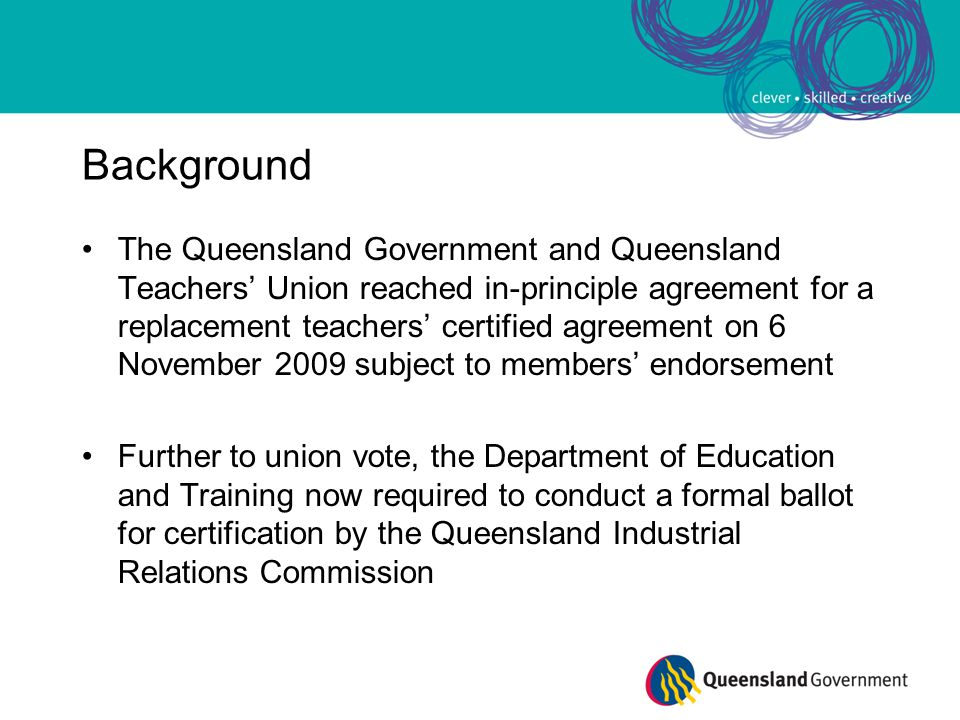 Background The Queensland Government and Queensland Teachers' Union reached in-principle agreement for a replacement teachers' certified agreement on