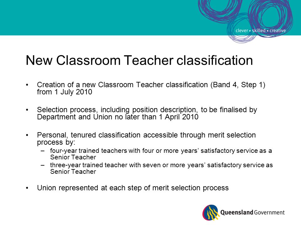 New Classroom Teacher classification Creation of a new Classroom Teacher classification (Band 4, Step 1) from 1 July 2010 Selection process, including