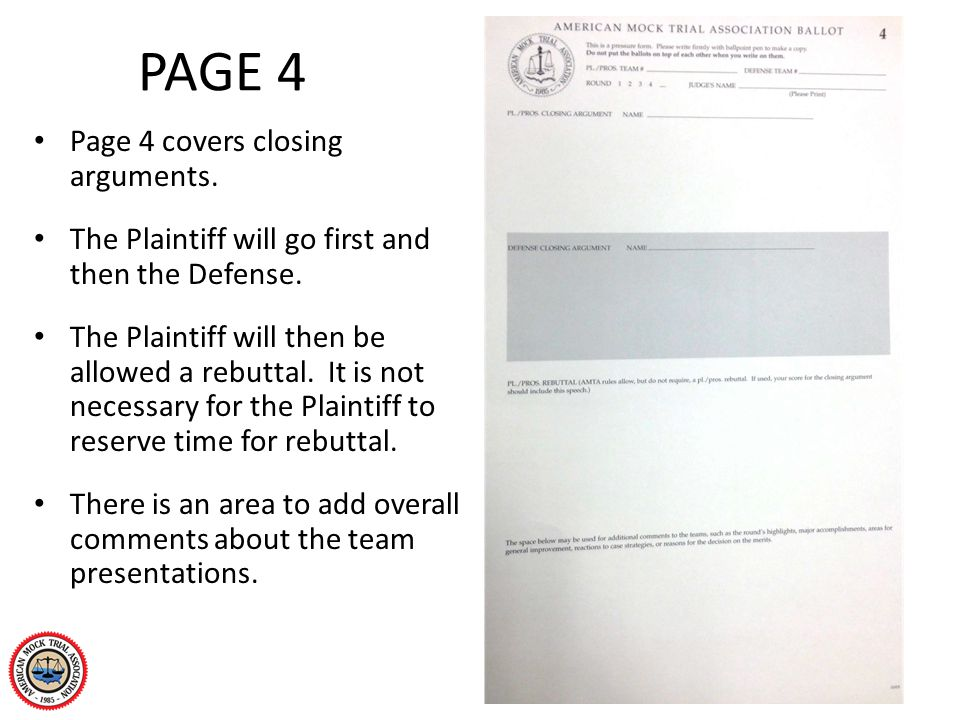 PAGE 4 Page 4 covers closing arguments. The Plaintiff will go first and then the Defense. The Plaintiff will then be allowed a rebuttal. It is not nec
