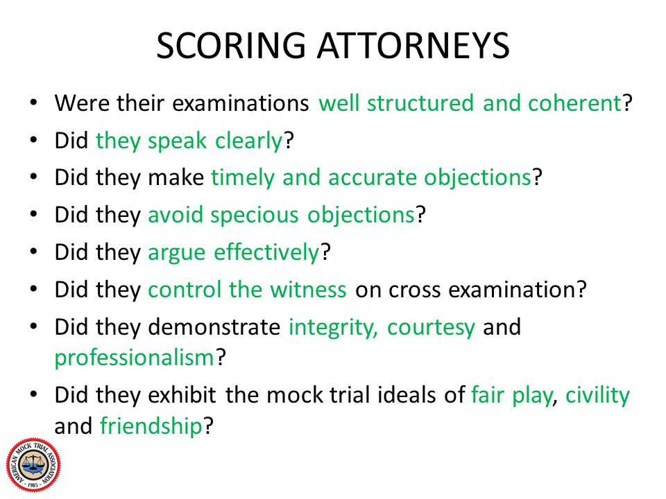 SCORING ATTORNEYS Were their examinations well structured and coherent? Did they speak clearly? Did they make timely and accurate objections? Did they