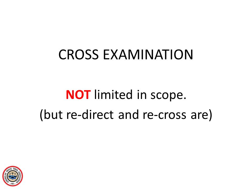CROSS EXAMINATION NOT limited in scope. (but re-direct and re-cross are)