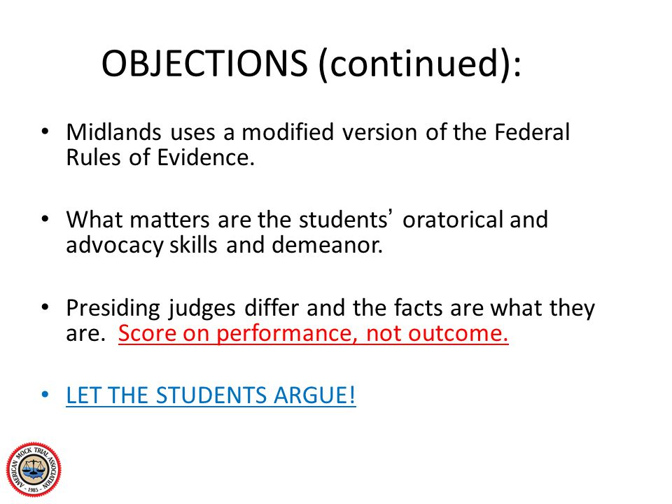 OBJECTIONS (continued): Midlands uses a modified version of the Federal Rules of Evidence. What matters are the students' oratorical and advocacy skil