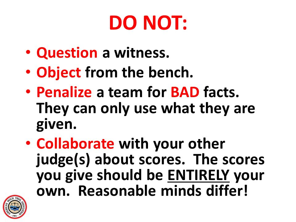 DO NOT: Question a witness. Object from the bench. Penalize a team for BAD facts. They can only use what they are given. Collaborate with your other j