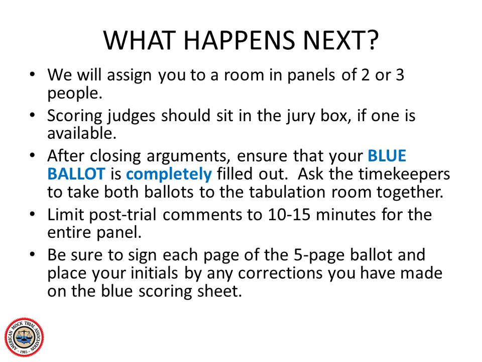 WHAT HAPPENS NEXT? We will assign you to a room in panels of 2 or 3 people. Scoring judges should sit in the jury box, if one is available. After clos