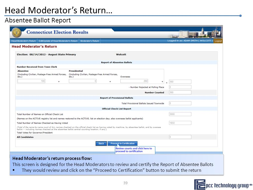 Head Moderator's Return… Absentee Ballot Report Head Moderator's return process flow: This screen is designed for the Head Moderators to review and certify the Report of Absentee Ballots  They would review and click on the Proceed to Certification button to submit the return Head Moderator's return process flow: This screen is designed for the Head Moderators to review and certify the Report of Absentee Ballots  They would review and click on the Proceed to Certification button to submit the return 39