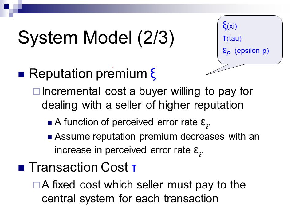 System Model (2/3) Reputation premium ξ  Incremental cost a buyer willing to pay for dealing with a seller of higher reputation A function of perceiv