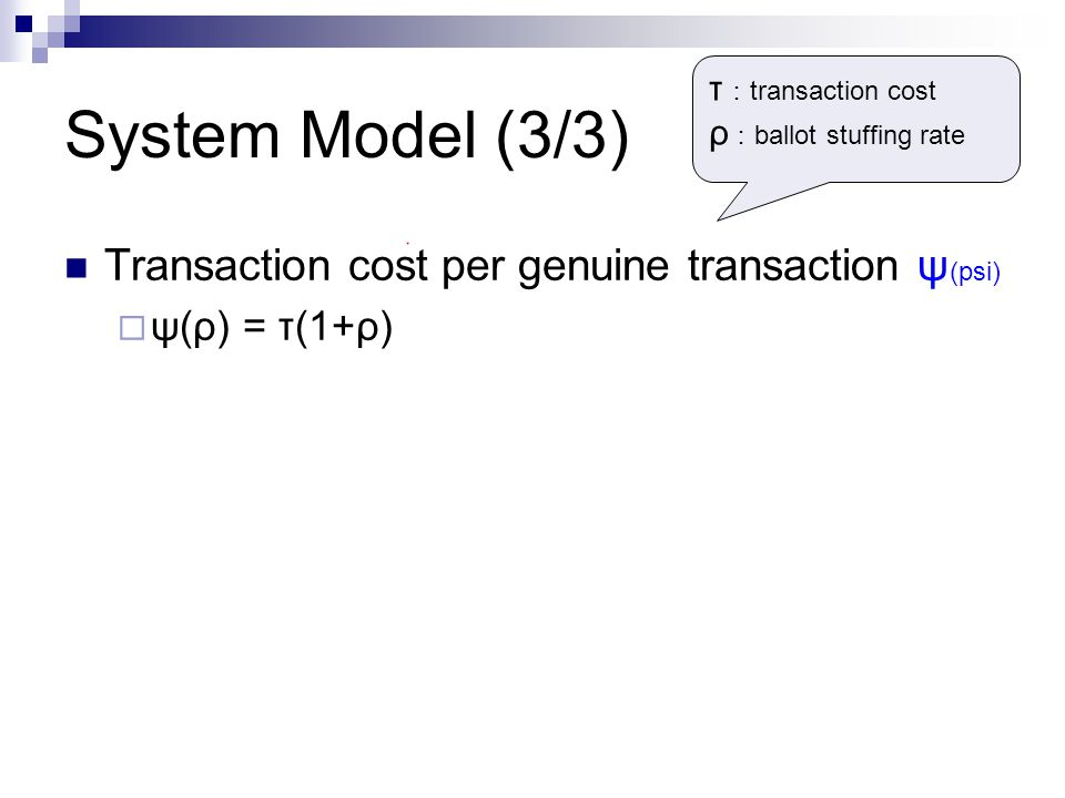 System Model (3/3) Transaction cost per genuine transaction ψ (psi)  ψ(ρ) = τ(1+ρ) τ : transaction cost ρ : ballot stuffing rate