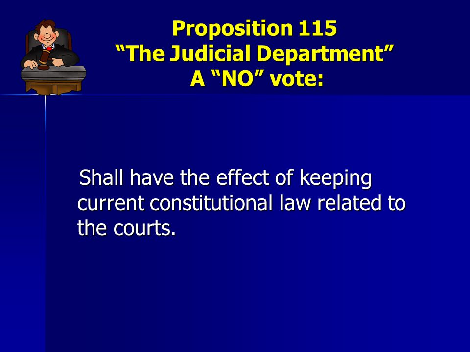 """Proposition 115 """"The Judicial Department"""" A """"NO"""" vote: Shall have the effect of keeping current constitutional law related to the courts. Shall have t"""