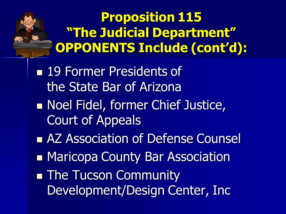 Proposition 115 The Judicial Department OPPONENTS Include (cont'd): 19 Former Presidents of the State Bar of Arizona 19 Former Presidents of the State Bar of Arizona Noel Fidel, former Chief Justice, Court of Appeals Noel Fidel, former Chief Justice, Court of Appeals AZ Association of Defense Counsel AZ Association of Defense Counsel Maricopa County Bar Association Maricopa County Bar Association The Tucson Community Development/Design Center, Inc The Tucson Community Development/Design Center, Inc