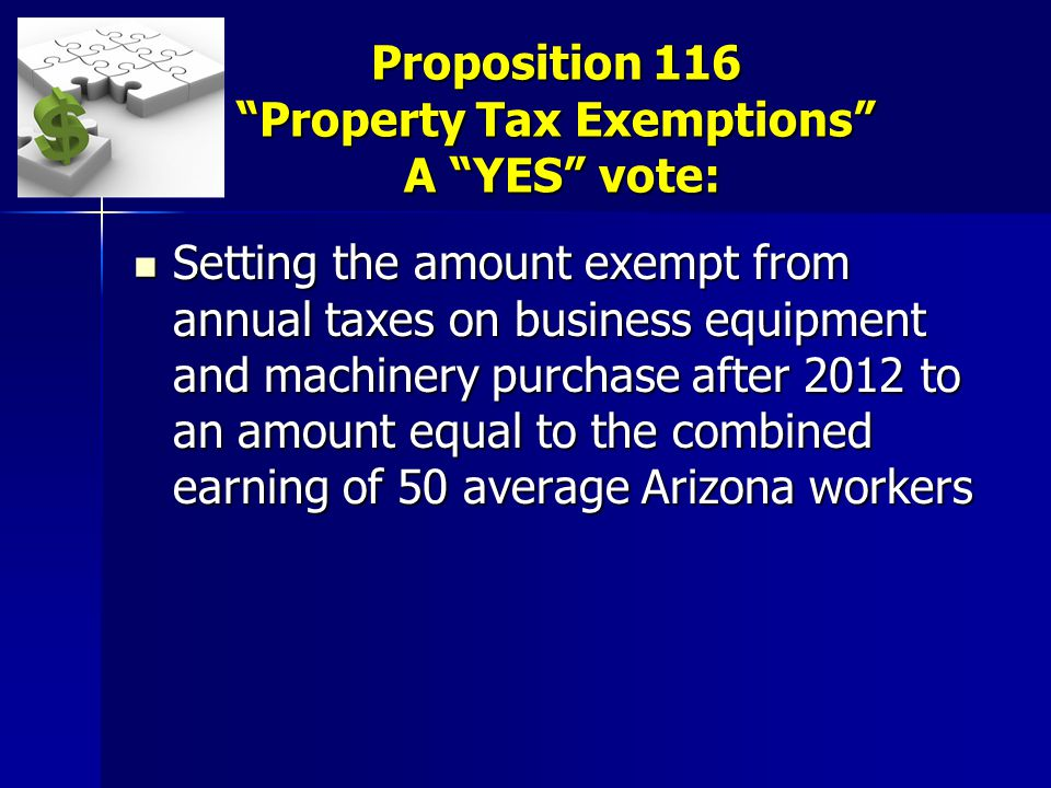 Proposition 116 Property Tax Exemptions A YES vote: Setting the amount exempt from annual taxes on business equipment and machinery purchase after 2012 to an amount equal to the combined earning of 50 average Arizona workers Setting the amount exempt from annual taxes on business equipment and machinery purchase after 2012 to an amount equal to the combined earning of 50 average Arizona workers