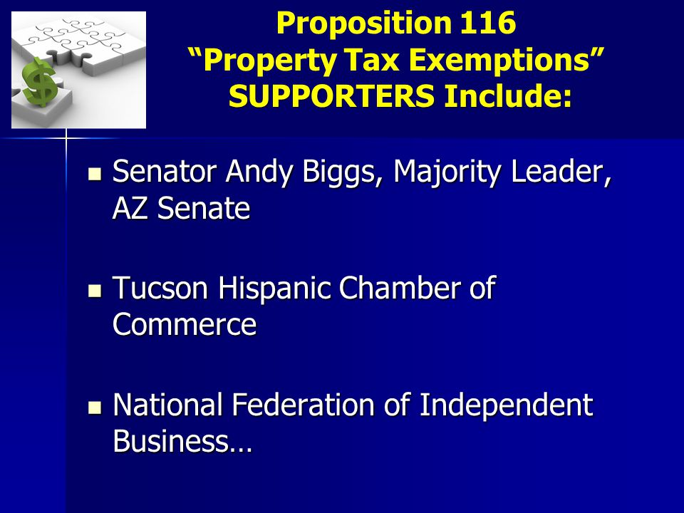 Senator Andy Biggs, Majority Leader, AZ Senate Senator Andy Biggs, Majority Leader, AZ Senate Tucson Hispanic Chamber of Commerce Tucson Hispanic Chamber of Commerce National Federation of Independent Business… National Federation of Independent Business… SUPPORTERS Include: Proposition 116 Property Tax Exemptions SUPPORTERS Include: