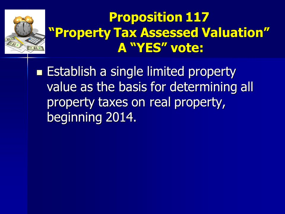 """Proposition 117 """"Property Tax Assessed Valuation"""" A """"YES"""" vote: Establish a single limited property value as the basis for determining all property ta"""