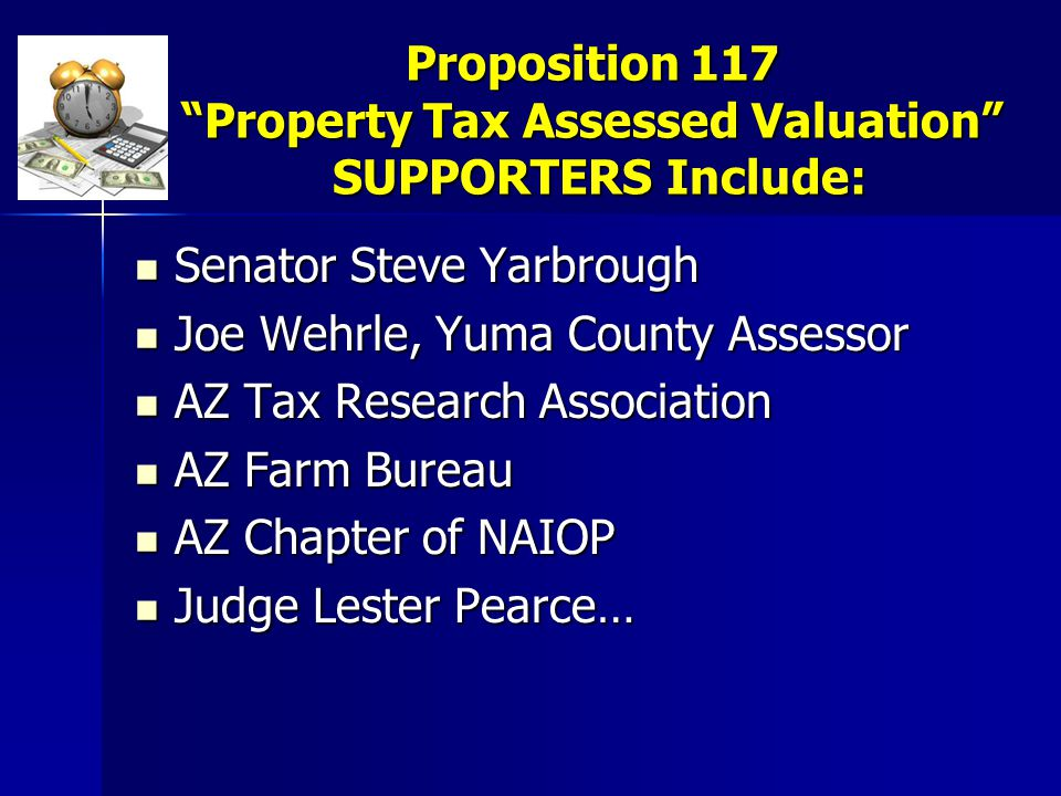 Proposition 117 Property Tax Assessed Valuation SUPPORTERS Include: Senator Steve Yarbrough Senator Steve Yarbrough Joe Wehrle, Yuma County Assessor Joe Wehrle, Yuma County Assessor AZ Tax Research Association AZ Tax Research Association AZ Farm Bureau AZ Farm Bureau AZ Chapter of NAIOP AZ Chapter of NAIOP Judge Lester Pearce… Judge Lester Pearce…