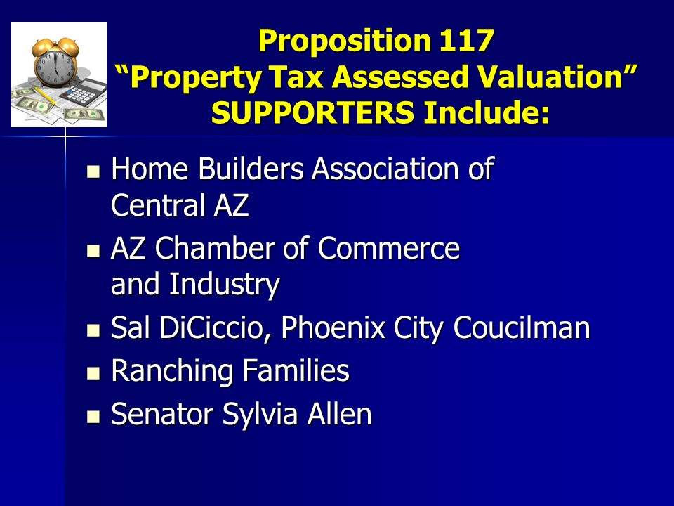 Proposition 117 Property Tax Assessed Valuation SUPPORTERS Include: Home Builders Association of Central AZ Home Builders Association of Central AZ AZ Chamber of Commerce and Industry AZ Chamber of Commerce and Industry Sal DiCiccio, Phoenix City Coucilman Sal DiCiccio, Phoenix City Coucilman Ranching Families Ranching Families Senator Sylvia Allen Senator Sylvia Allen