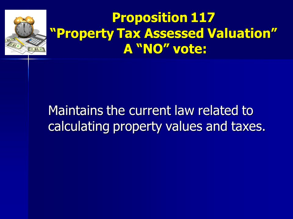 """Proposition 117 """"Property Tax Assessed Valuation"""" A """"NO"""" vote: Maintains the current law related to calculating property values and taxes."""