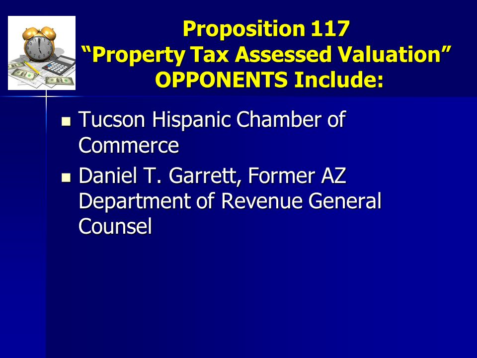 Proposition 117 Property Tax Assessed Valuation OPPONENTS Include: Tucson Hispanic Chamber of Commerce Tucson Hispanic Chamber of Commerce Daniel T.