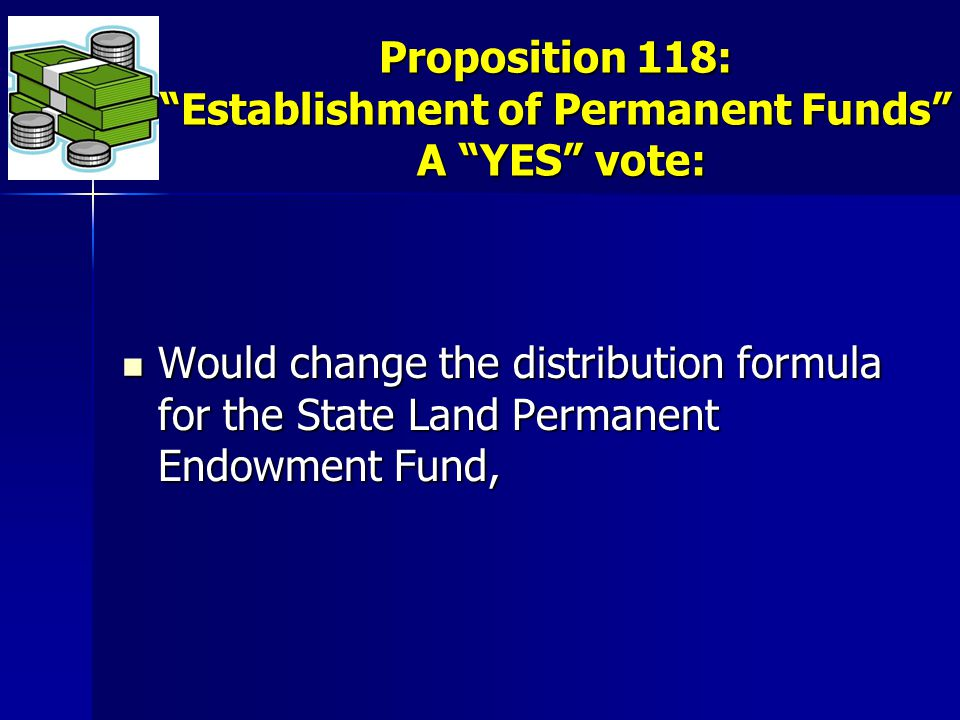 Proposition 118: Establishment of Permanent Funds A YES vote: Would change the distribution formula for the State Land Permanent Endowment Fund, Would change the distribution formula for the State Land Permanent Endowment Fund,