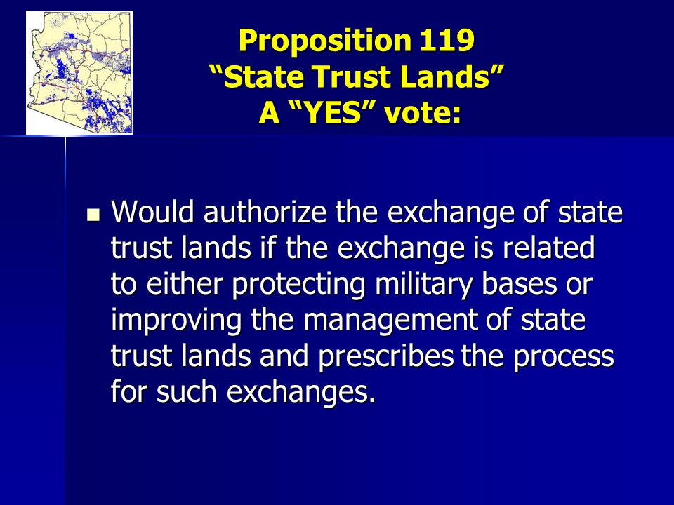 Proposition 119 State Trust Lands A YES vote: Would authorize the exchange of state trust lands if the exchange is related to either protecting military bases or improving the management of state trust lands and prescribes the process for such exchanges.