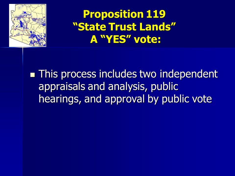 Proposition 119 State Trust Lands A YES vote: This process includes two independent appraisals and analysis, public hearings, and approval by public vote This process includes two independent appraisals and analysis, public hearings, and approval by public vote