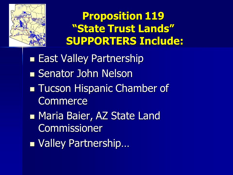 Proposition 119 State Trust Lands SUPPORTERS Include: East Valley Partnership East Valley Partnership Senator John Nelson Senator John Nelson Tucson Hispanic Chamber of Commerce Tucson Hispanic Chamber of Commerce Maria Baier, AZ State Land Commissioner Maria Baier, AZ State Land Commissioner Valley Partnership… Valley Partnership…