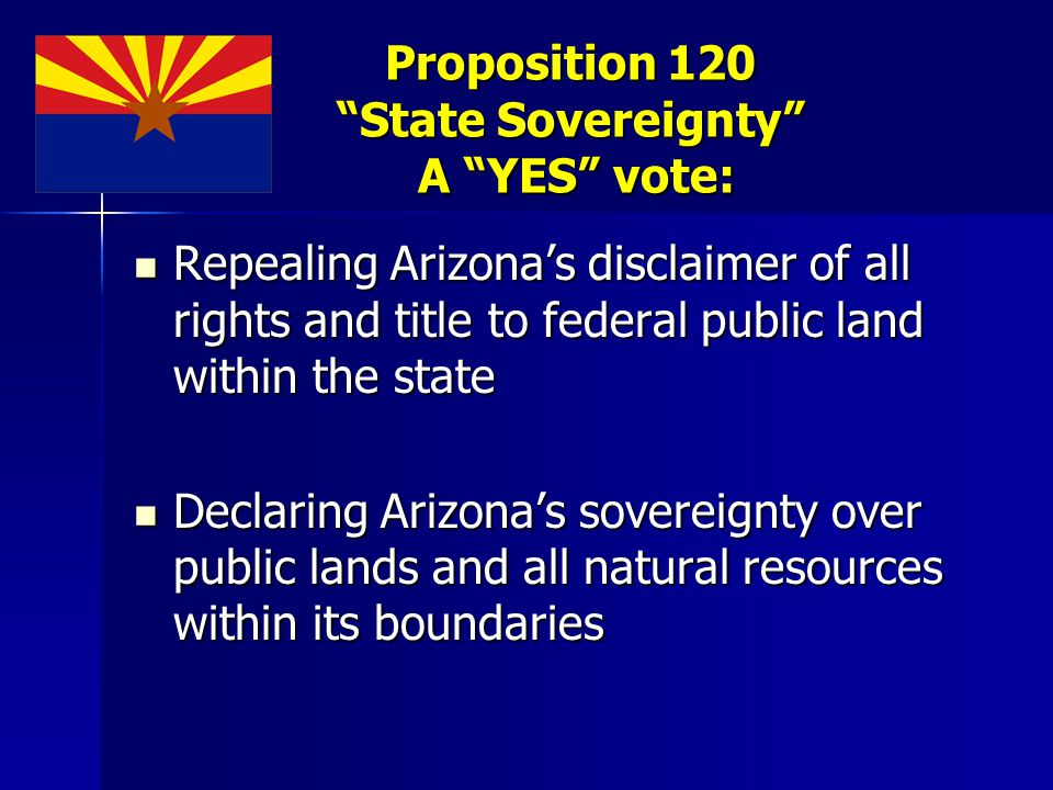 Proposition 120 State Sovereignty A YES vote: Repealing Arizona's disclaimer of all rights and title to federal public land within the state Repealing Arizona's disclaimer of all rights and title to federal public land within the state Declaring Arizona's sovereignty over public lands and all natural resources within its boundaries Declaring Arizona's sovereignty over public lands and all natural resources within its boundaries