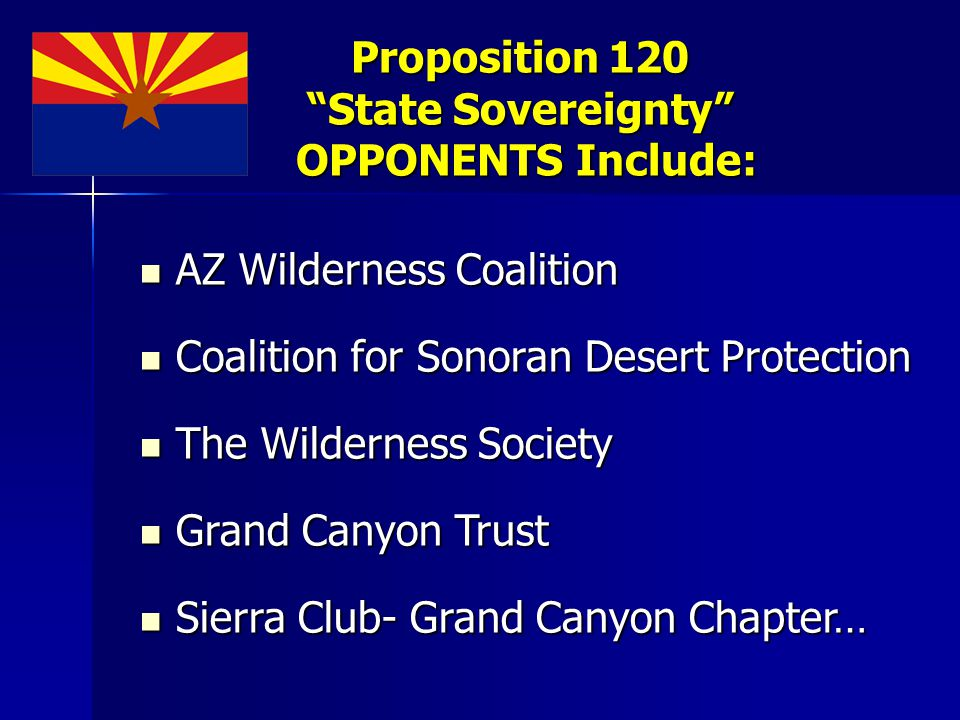 Proposition 120 State Sovereignty OPPONENTS Include: AZ Wilderness Coalition AZ Wilderness Coalition Coalition for Sonoran Desert Protection Coalition for Sonoran Desert Protection The Wilderness Society The Wilderness Society Grand Canyon Trust Grand Canyon Trust Sierra Club- Grand Canyon Chapter… Sierra Club- Grand Canyon Chapter…