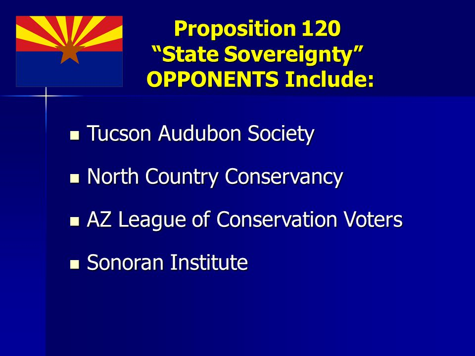Proposition 120 State Sovereignty OPPONENTS Include: Tucson Audubon Society Tucson Audubon Society North Country Conservancy North Country Conservancy AZ League of Conservation Voters AZ League of Conservation Voters Sonoran Institute Sonoran Institute