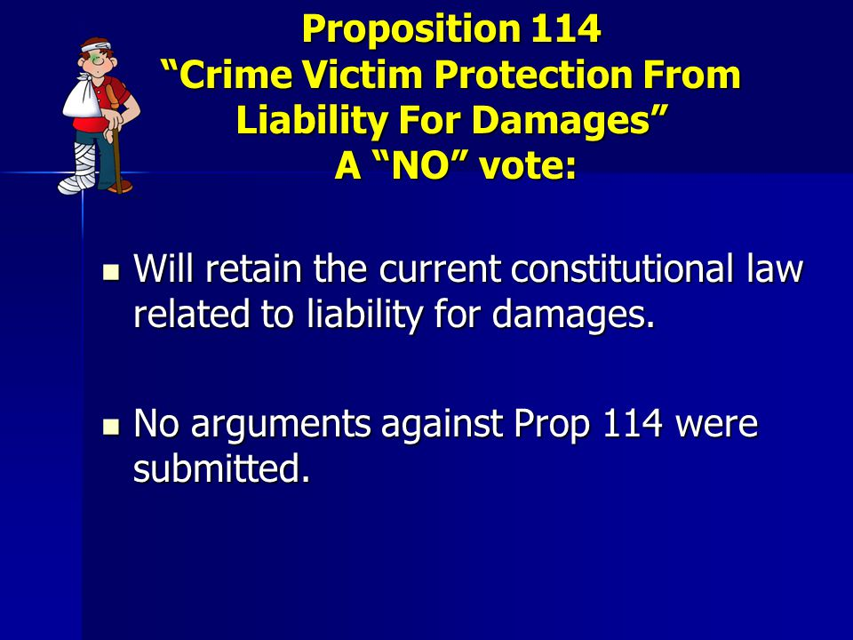 Proposition 114 Crime Victim Protection From Liability For Damages A NO vote: Will retain the current constitutional law related to liability for damages.