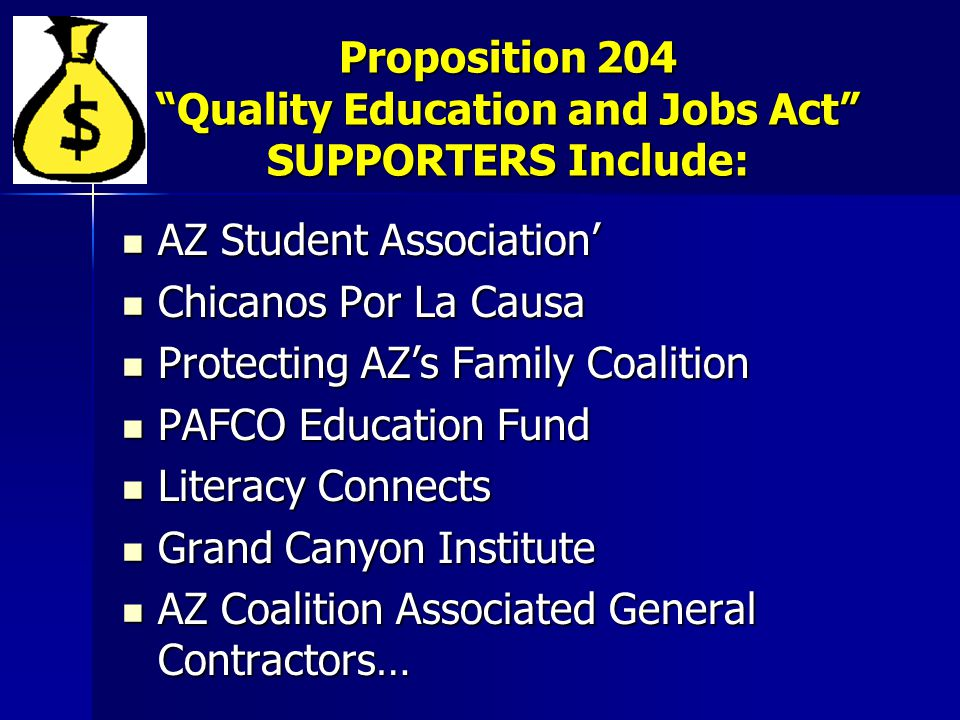 Proposition 204 Quality Education and Jobs Act SUPPORTERS Include: AZ Student Association' AZ Student Association' Chicanos Por La Causa Chicanos Por La Causa Protecting AZ's Family Coalition Protecting AZ's Family Coalition PAFCO Education Fund PAFCO Education Fund Literacy Connects Literacy Connects Grand Canyon Institute Grand Canyon Institute AZ Coalition Associated General Contractors… AZ Coalition Associated General Contractors…