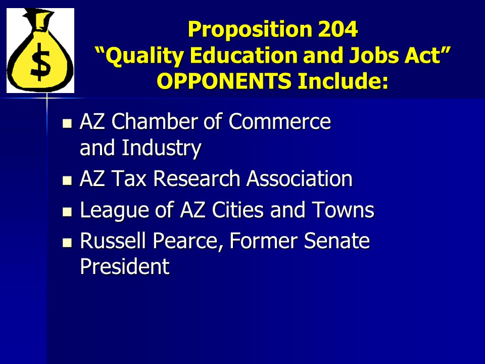 Proposition 204 Quality Education and Jobs Act OPPONENTS Include: AZ Chamber of Commerce and Industry AZ Chamber of Commerce and Industry AZ Tax Research Association AZ Tax Research Association League of AZ Cities and Towns League of AZ Cities and Towns Russell Pearce, Former Senate President Russell Pearce, Former Senate President