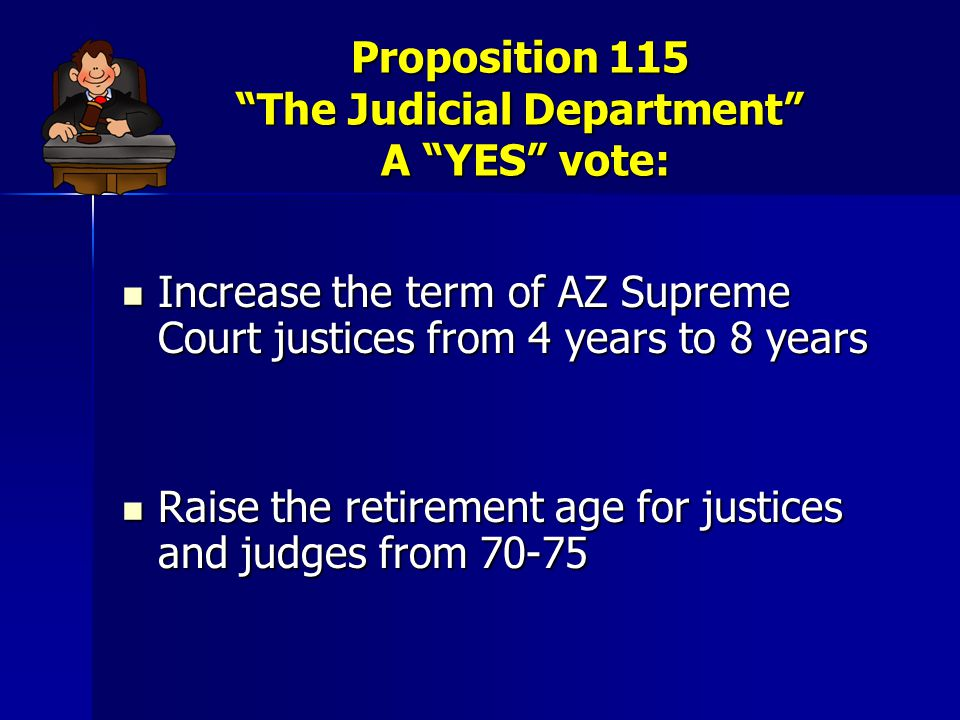 Proposition 115 The Judicial Department A YES vote: Change membership of commissions on appellate and trial court appointments and procedures for appointing justices and judges Change membership of commissions on appellate and trial court appointments and procedures for appointing justices and judges Require the Supreme, Appellate and Superior court to publish decisions online Require the Supreme, Appellate and Superior court to publish decisions online