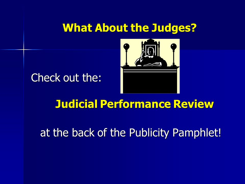 What About the Judges? Check out the: Judicial Performance Review at the back of the Publicity Pamphlet!