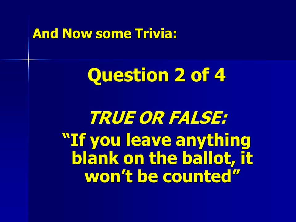 And Now some Trivia: Question 2 of 4 TRUE OR FALSE: If you leave anything blank on the ballot, it won't be counted