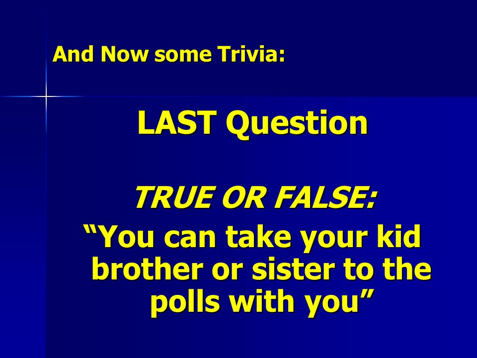 And Now some Trivia: LAST Question TRUE OR FALSE: You can take your kid brother or sister to the polls with you