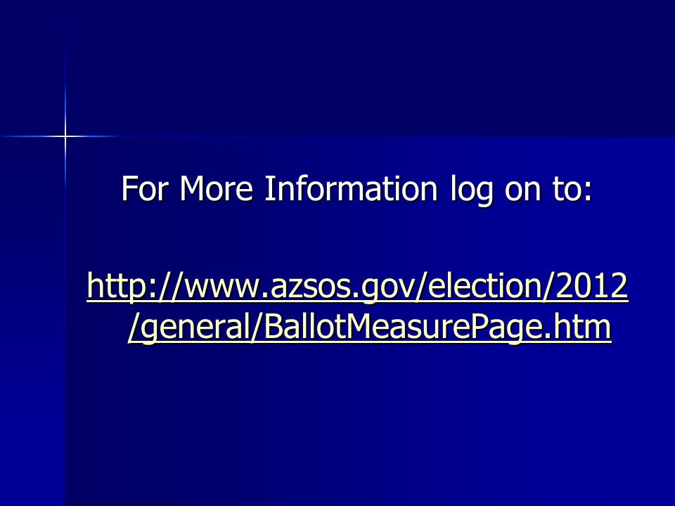 For More Information log on to: http://www.azsos.gov/election/2012 /general/BallotMeasurePage.htm http://www.azsos.gov/election/2012 /general/BallotMeasurePage.htm