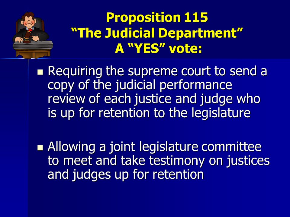 Proposition 115 The Judicial Department SUPPORTERS Include: State Bar of Arizona State Bar of Arizona AZ Judges Association AZ Judges Association Governor Jan Brewer Governor Jan Brewer AZ Judicial Council… AZ Judicial Council…