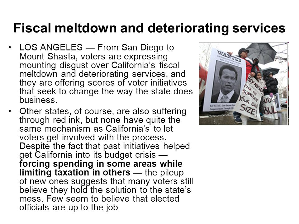 Fiscal meltdown and deteriorating services LOS ANGELES — From San Diego to Mount Shasta, voters are expressing mounting disgust over California's fiscal meltdown and deteriorating services, and they are offering scores of voter initiatives that seek to change the way the state does business.