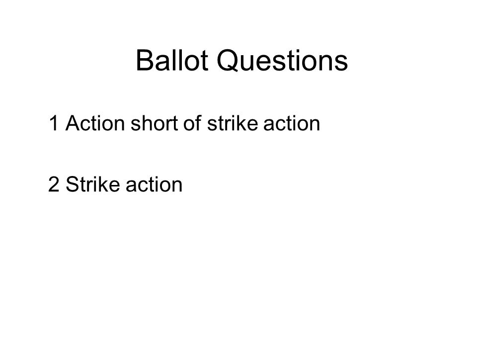 Ballot Questions 1 Action short of strike action 2 Strike action