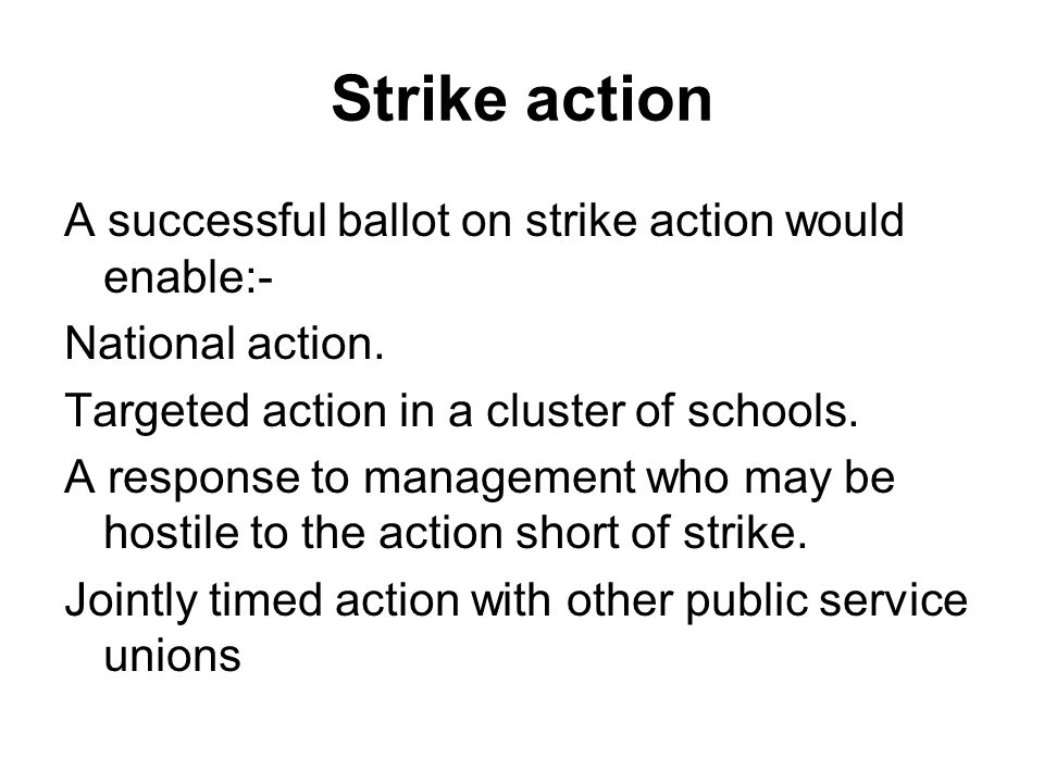 Strike action A successful ballot on strike action would enable:- National action.