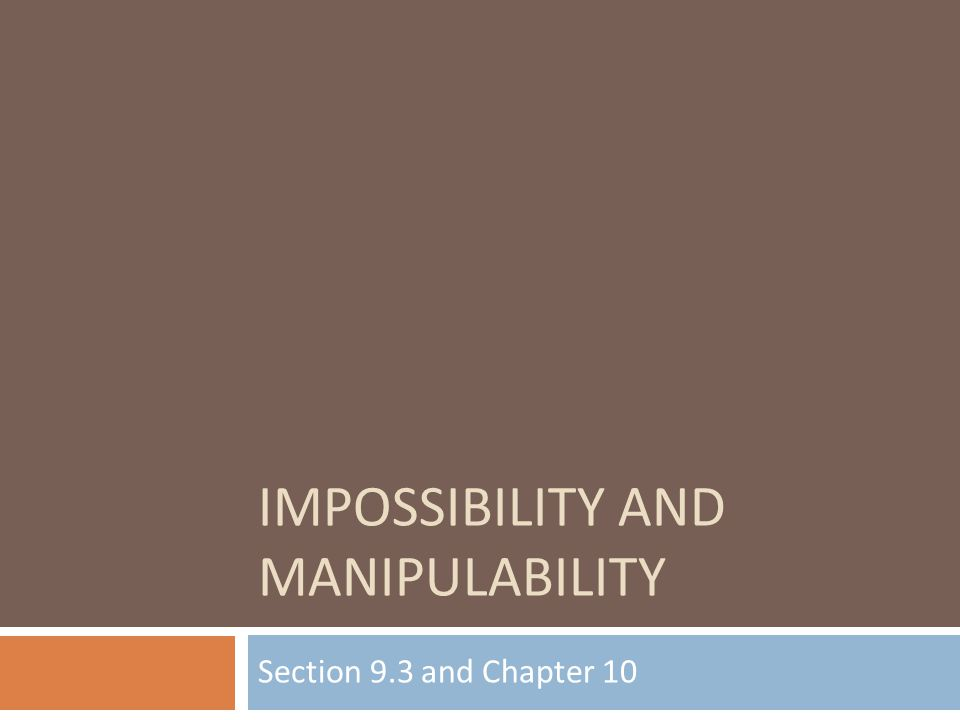 IMPOSSIBILITY AND MANIPULABILITY Section 9.3 and Chapter 10