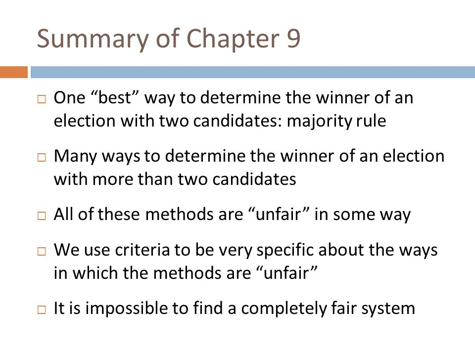 Summary of Chapter 9  One best way to determine the winner of an election with two candidates: majority rule  Many ways to determine the winner of an election with more than two candidates  All of these methods are unfair in some way  We use criteria to be very specific about the ways in which the methods are unfair  It is impossible to find a completely fair system