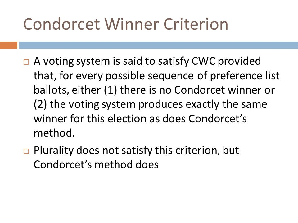 Condorcet Winner Criterion  A voting system is said to satisfy CWC provided that, for every possible sequence of preference list ballots, either (1) there is no Condorcet winner or (2) the voting system produces exactly the same winner for this election as does Condorcet's method.