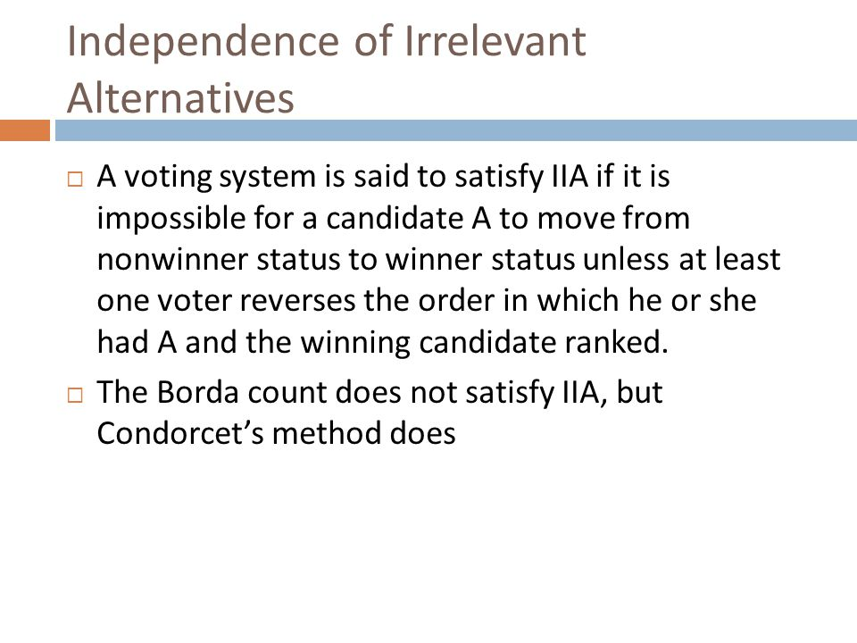 Independence of Irrelevant Alternatives  A voting system is said to satisfy IIA if it is impossible for a candidate A to move from nonwinner status to winner status unless at least one voter reverses the order in which he or she had A and the winning candidate ranked.