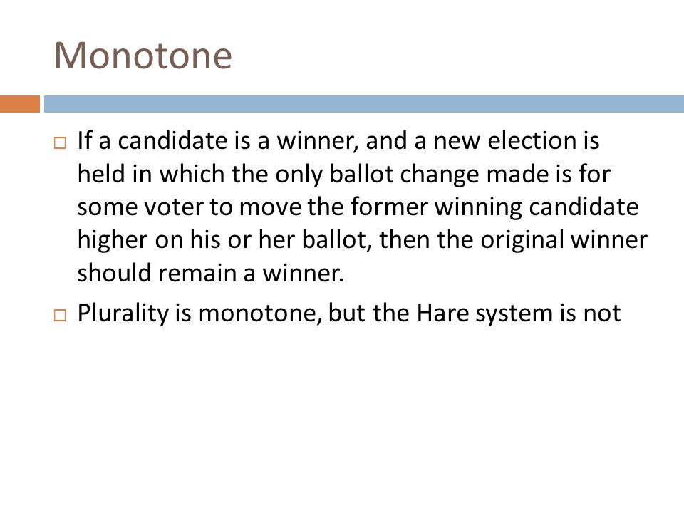 Monotone  If a candidate is a winner, and a new election is held in which the only ballot change made is for some voter to move the former winning candidate higher on his or her ballot, then the original winner should remain a winner.