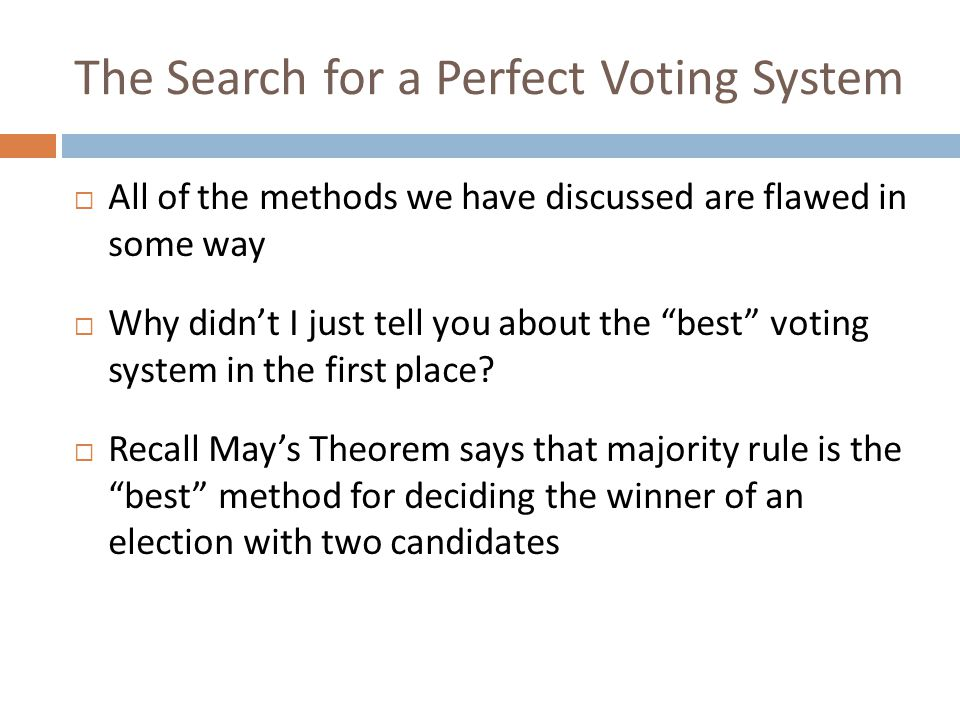 Arrow's Impossibility Theorem  Named after Kenneth Arrow, an American economist  Essentially, the theorem states that there is no perfect voting method  It doesn't just say that we haven't thought of a perfect system yet; it says that we can never create one