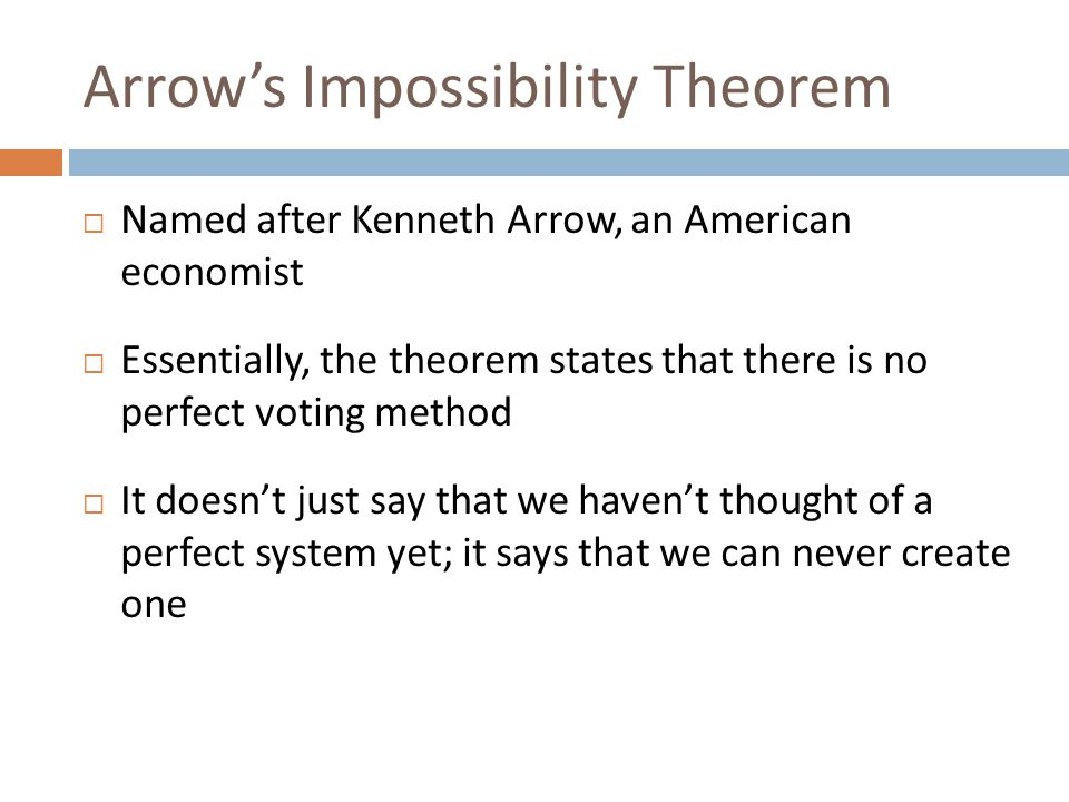 Arrow's Impossibility Theorem  Named after Kenneth Arrow, an American economist  Essentially, the theorem states that there is no perfect voting method  It doesn't just say that we haven't thought of a perfect system yet; it says that we can never create one